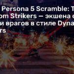 Анонс Persona 5 Scramble: The Phantom Strikers — экшена с ордами врагов в стиле Dynasty Warriors