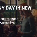 Первый трейлер A Rainy Day in New York — нового фильма Вуди Аллена