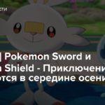 [E3 2019] Pokemon Sword и Pokemon Shield — Приключения начинаются в середине осени
