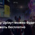 Подписку Uplay+ можно будет попробовать бесплатно