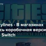 Cities: Skylines — В магазинах появилась коробочная версия для Nintendo Switch