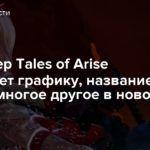 Продюсер Tales of Arise обсуждает графику, название, стиль и многое другое в новом видео