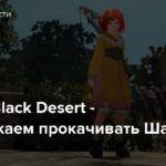 Стрим: Black Desert — Продолжаем прокачивать Шай