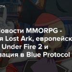 Видео: Новости MMORPG — Японская Lost Ark, европейская Kingdom Under Fire 2 и кастомизация в Blue Protocol