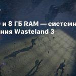 GTX 760 и 8 ГБ RAM — системные требования Wasteland 3