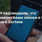 Microsoft подтвердила, что прослушивает ваши звонки в Skype и запросы к Cortana