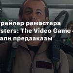 Новый трейлер ремастера Ghostbusters: The Video Game — стартовали предзаказы