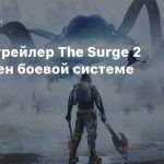 Новый трейлер The Surge 2 посвящен боевой системе