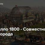 Стрим: Anno 1800 — Совместно строим города