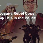 Анонсирована Rebel Cops, спин-офф This Is the Police