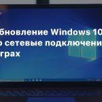 Новое обновление Windows 10 сломало сетевые подключения и звук в играх