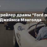 Новый трейлер драмы «Ford против Ferrari» Джеймса Мэнголда