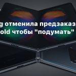 Samsung отменила предзаказы на Galaxy Fold чтобы «подумать»