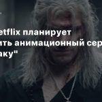 Слух: Netflix планирует выпустить анимационный сериал по «Ведьмаку»
