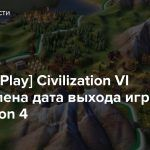 [State of Play] Civilization VI — Объявлена дата выхода игры на PlayStation 4