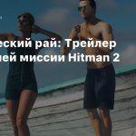 Тропический рай: Трейлер последней миссии Hitman 2