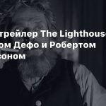 Второй трейлер The Lighthouse с Уиллемом Дефо и Робертом Паттинсоном