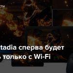 Google Stadia сперва будет работать только с Wi-Fi