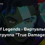 "League of Legends — Виртуальная хип-хоп-группа ""True Damage"""