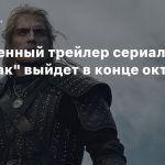 Полноценный трейлер сериала «Ведьмак» представят в конце октября