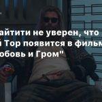 Тайка Вайтити не уверен, что толстый Тор появится в фильме «Тор: Любовь и Гром»