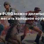 Теперь в PUBG можно делиться лутом и метать холодное оружие