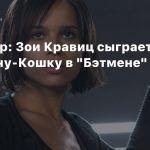 The Wrap: Зои Кравиц сыграет Женщину-Кошку в «Бэтмене» Мэтта Ривза