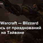 World of Warcraft — Blizzard отказалась от празднований 15-летия на Тайване