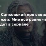Анджей Сапковский про своих персонажей: Мне все равно что с ними будет в сериале