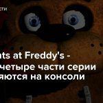 Five Nights at Freddy's — Первые четыре части серии отправляются на консоли