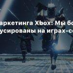 Глава маркетинга Xbox: Мы больше не сфокусированы на играх-сервисах