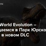 Jurassic World Evolution – Возвращаемся в Парк Юрского Периода в новом DLC