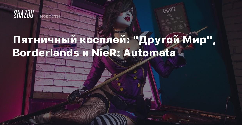 Пятничный косплей: «Другой Мир», Borderlands и NieR: Automata