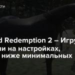 Red Dead Redemption 2 – Игру запустили на настройках, которые ниже минимальных