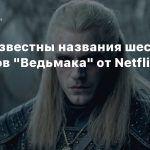 Стали известны названия шести эпизодов «Ведьмака» от Netflix