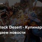 Стрим: Black Desert — Кулинарим и обсуждаем новости