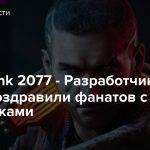 Cyberpunk 2077 — Разработчики также поздравили фанатов с праздниками