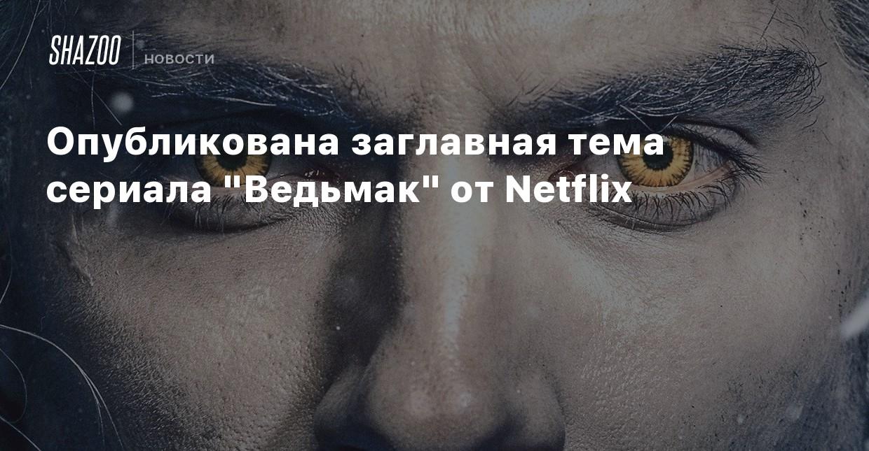 Опубликована заглавная тема сериала «Ведьмак» от Netflix