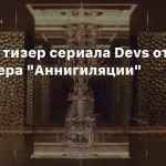 Первый тизер сериала Devs от режиссера «Аннигиляции»