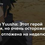 Shinchou Yuusha: Этот герой неуязвим, но очень осторожен — 10 серия отложена на неделю