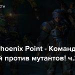 Стрим: Phoenix Point — Команда зрителей против мутантов! ч.2