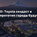 CES 2020: Toyota создаст в Японии прототип города будущего