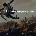 Dying Light 2 тоже перенесли