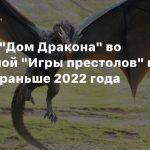 Сериал «Дом Дракона» во вселенной «Игры престолов» не выйдет раньше 2022 года