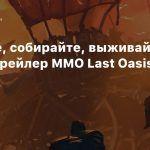 Стройте, собирайте, выживайте — новый трейлер MMO Last Oasis