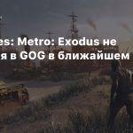 4A Games: Metro: Exodus не появится в GOG в ближайшем будущем