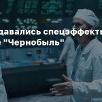 Как создавались спецэффекты в сериале «Чернобыль»