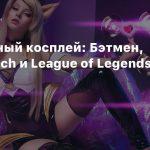 Пятничный косплей: Бэтмен, Overwatch и League of Legends