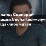 Том Холланд: Сценарий экранизации Uncharted — лучшее, что я когда-либо читал