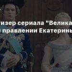 Новый тизер сериала «Великая» о жизни и правлении Екатерины II